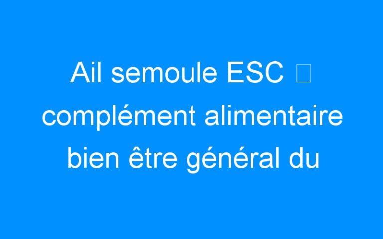 Ail semoule ESC ⇒ complément alimentaire bien être général du cheval