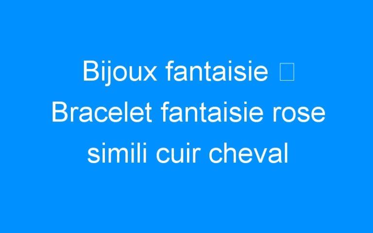 Bijoux fantaisie ⇒ Bracelet fantaisie rose simili cuir cheval