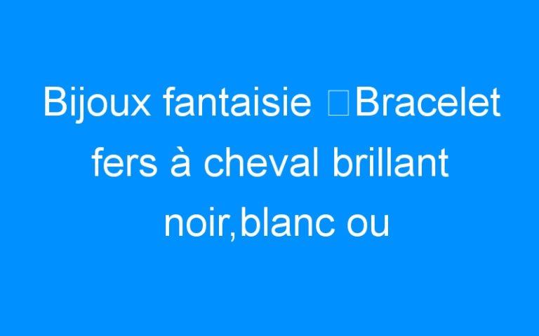 Bijoux fantaisie ⇒Bracelet fers à cheval brillant noir,blanc ou marron