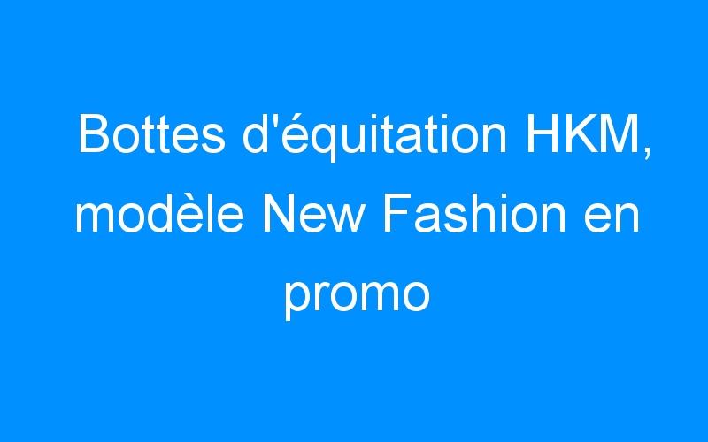 Bottes d'équitation HKM, modèle New Fashion en promo