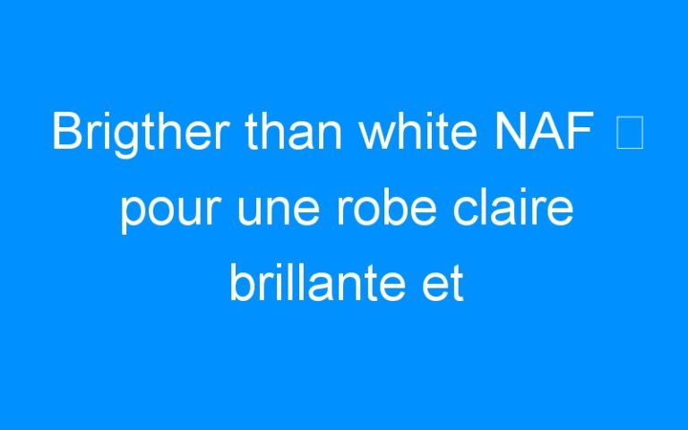 Brigther than white NAF ⇒ pour une robe claire brillante et lumineuse