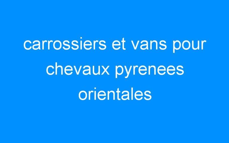 carrossiers et vans pour chevaux pyrenees orientales
