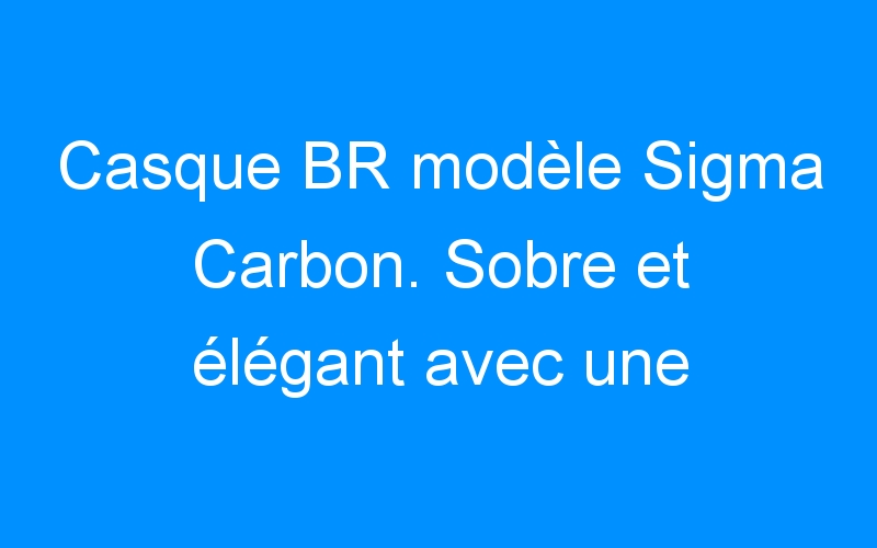 Casque BR modèle Sigma Carbon. Sobre et élégant avec une sécurité optimale