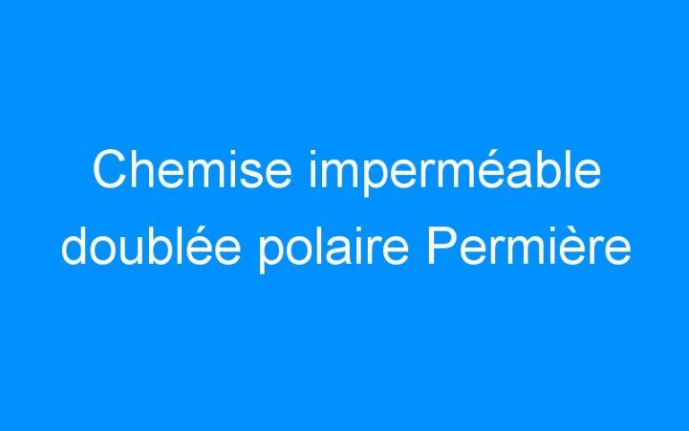 Chemise imperméable doublée polaire Permière