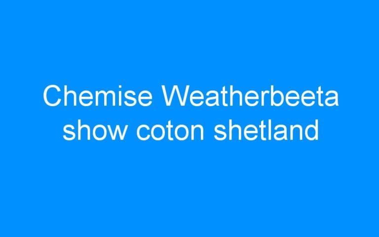 Chemise Weatherbeeta show coton shetland