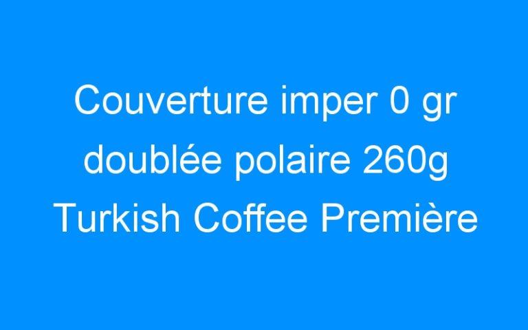 Couverture imper 0 gr doublée polaire 260g Turkish Coffee Première BR