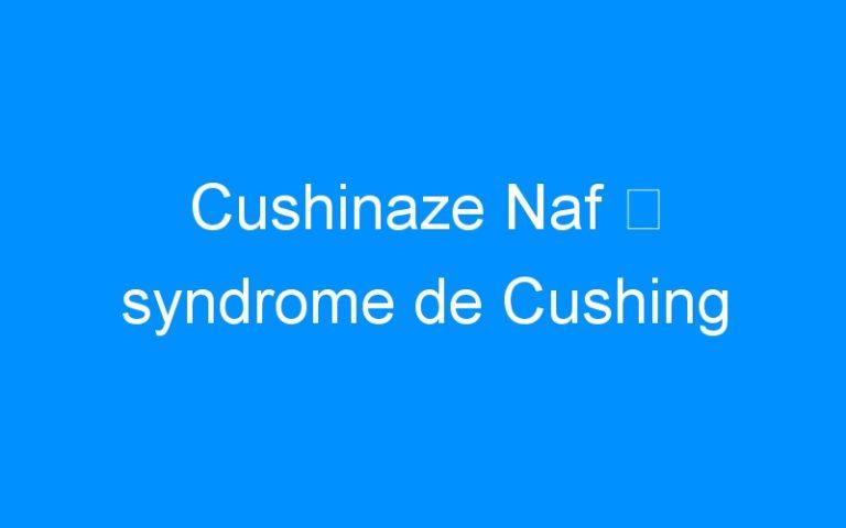 Cushinaze Naf ⇒ syndrome de Cushing