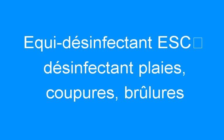 Equi-désinfectant ESC⇒ désinfectant plaies, coupures, brûlures chevaux