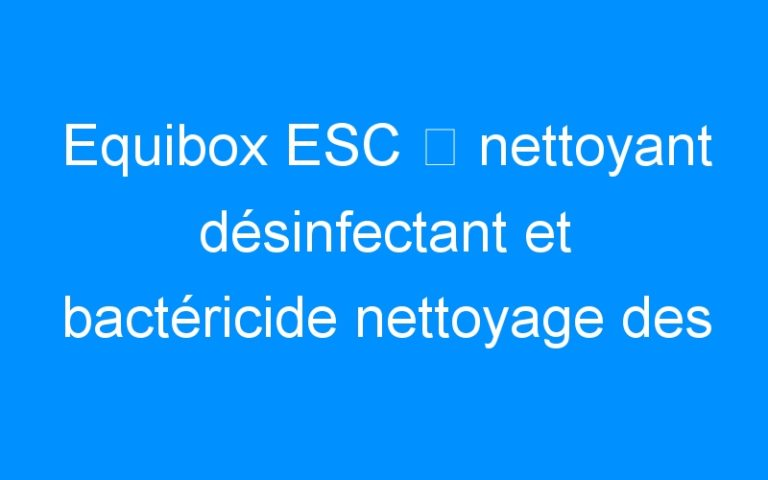 Equibox ESC ⇒ nettoyant désinfectant et bactéricide nettoyage des box
