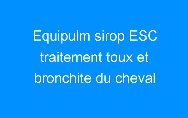 Equipulm sirop ESC traitement toux et bronchite du cheval