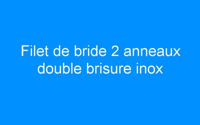 Filet de bride 2 anneaux double brisure inox