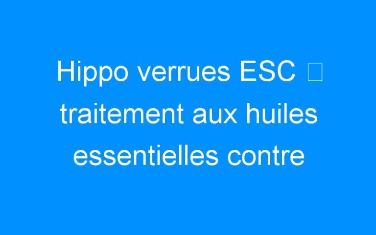 Hippo verrues ESC ⇒ traitement aux huiles essentielles contre verrues