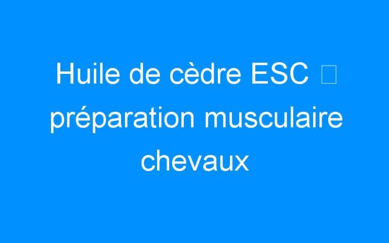 Huile de cèdre ESC ⇒ préparation musculaire chevaux