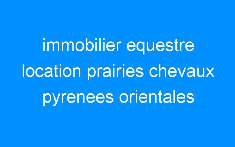 immobilier equestre location prairies chevaux pyrenees orientales