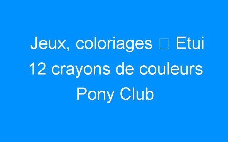Jeux, coloriages ⇒ Etui 12 crayons de couleurs Pony Club