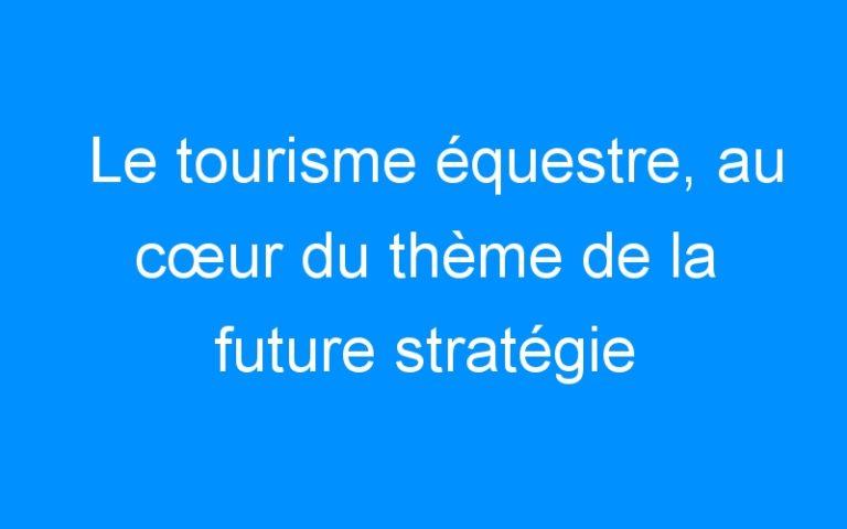 Le tourisme équestre, au cœur du thème de la future stratégie