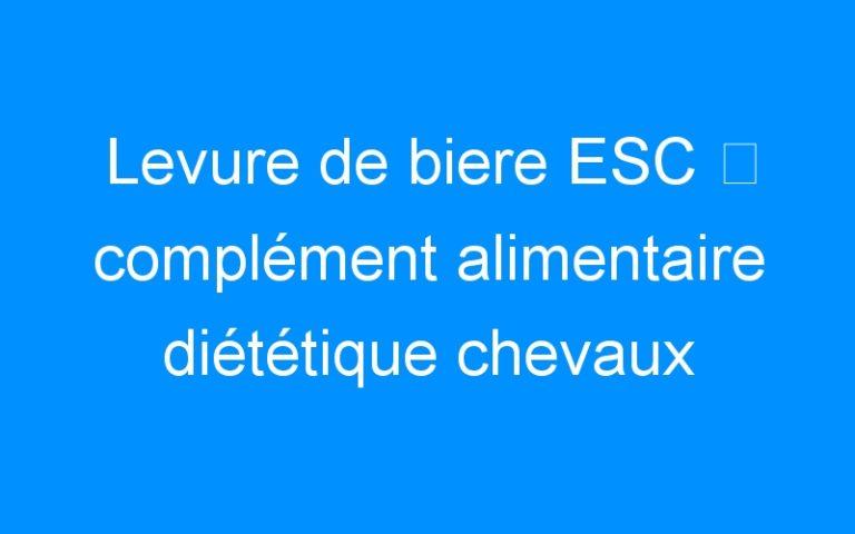 Levure de biere ESC ⇒ complément alimentaire diététique chevaux
