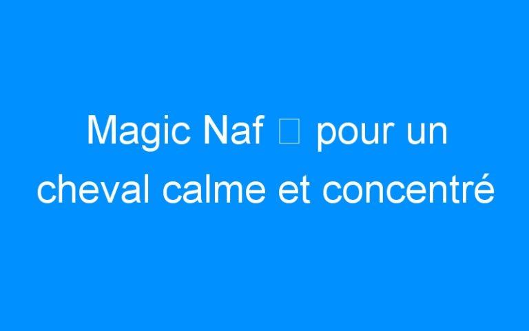 Magic Naf ⇒ pour un cheval calme et concentré