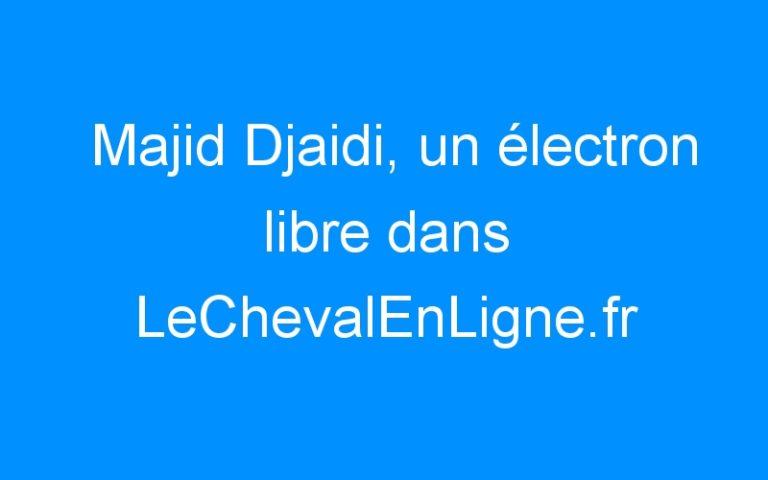Majid Djaidi, un électron libre dans LeChevalEnLigne.fr