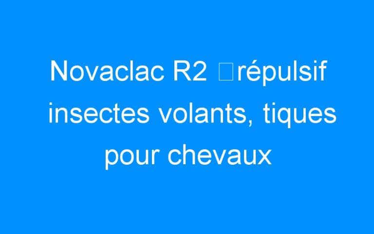 Novaclac R2 ⇒répulsif insectes volants, tiques pour chevaux