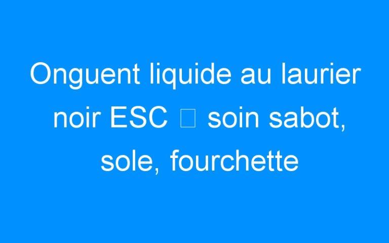Onguent liquide au laurier noir ESC ⇒ soin sabot, sole, fourchette