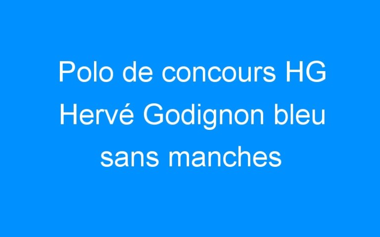 Polo de concours HG Hervé Godignon bleu sans manches