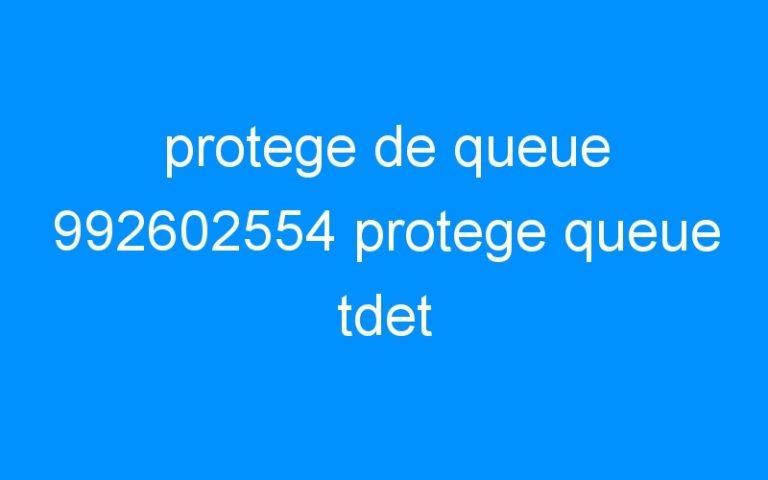 protege de queue 992602554 protege queue tdet