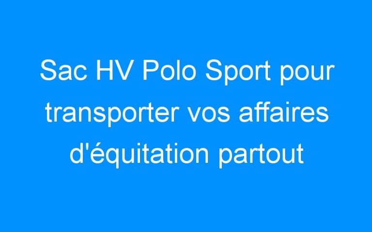 Sac HV Polo Sport pour transporter vos affaires d'équitation partout