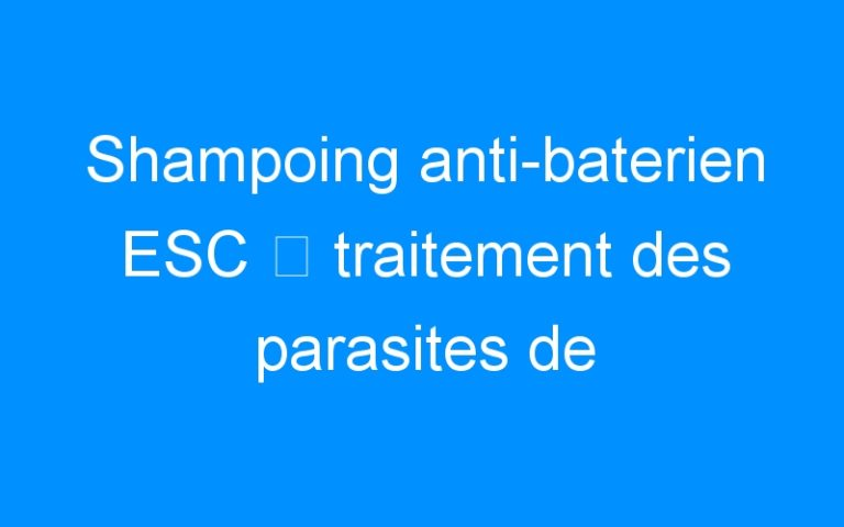 Shampoing anti-baterien ESC ⇒ traitement des parasites de l'épiderme