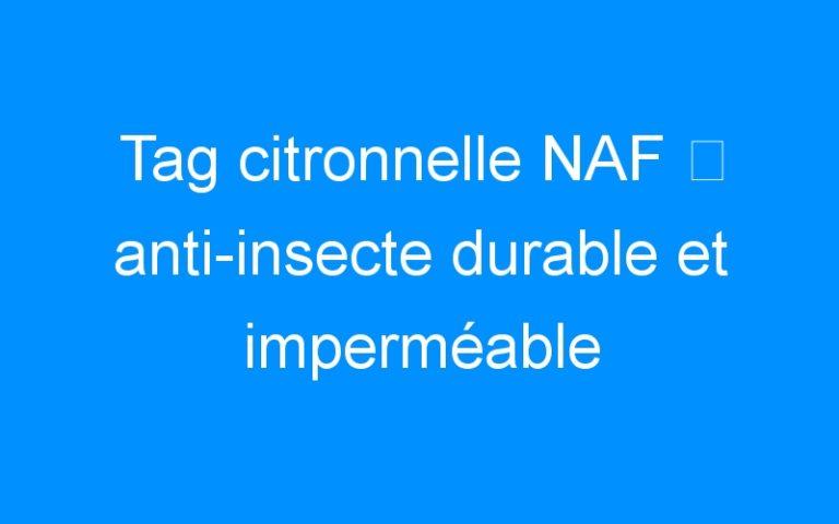 Tag citronnelle NAF ⇒ anti-insecte durable et imperméable