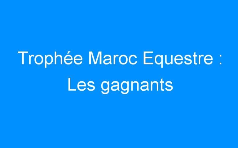 Trophée Maroc Equestre : Les gagnants